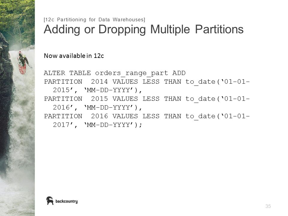 35 Adding or Dropping Multiple Partitions [12c Partitioning for Data Warehouses] Now available in 12c ALTER TABLE orders_range_part ADD PARTITION 2014 VALUES LESS THAN to_date('01-01- 2015', 'MM-DD-YYYY'), PARTITION 2015 VALUES LESS THAN to_date('01-01- 2016', 'MM-DD-YYYY'), PARTITION 2016 VALUES LESS THAN to_date('01-01- 2017', 'MM-DD-YYYY');