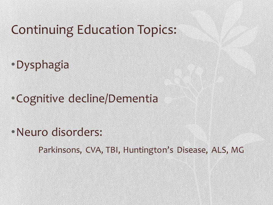 Continuing Education Topics: Dysphagia Cognitive decline/Dementia Neuro disorders: Parkinsons, CVA, TBI, Huntington's Disease, ALS, MG