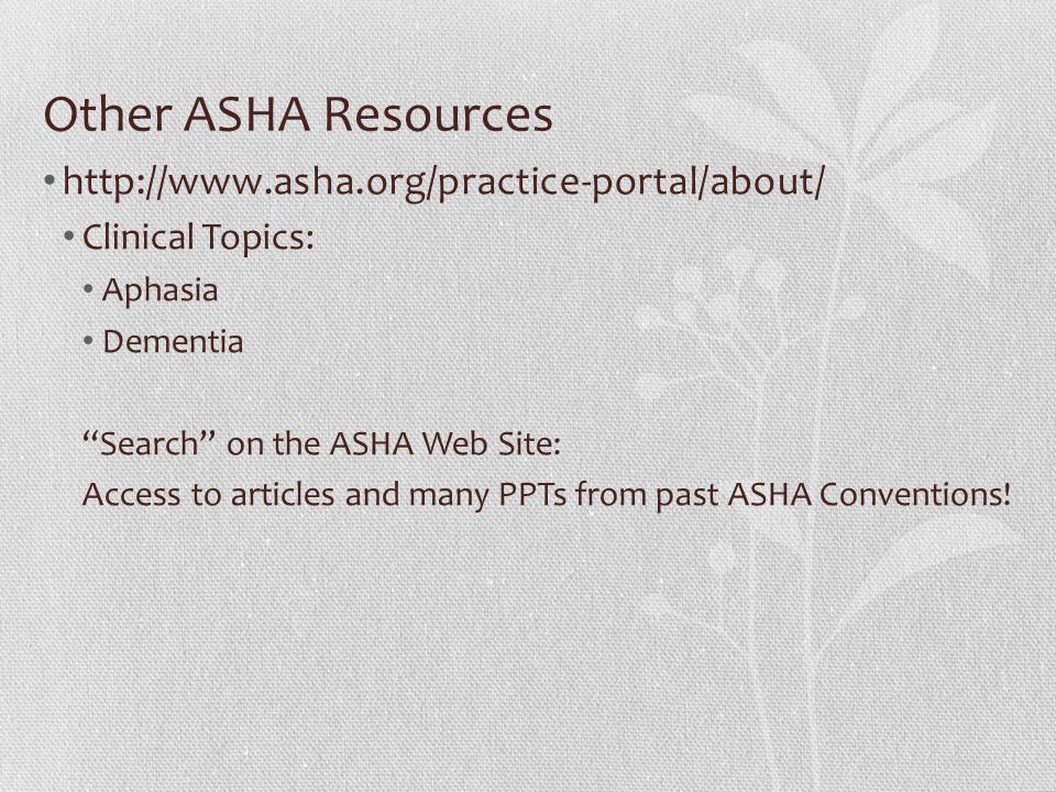 Other ASHA Resources http://www.asha.org/practice-portal/about/ Clinical Topics: Aphasia Dementia Search on the ASHA Web Site: Access to articles and many PPTs from past ASHA Conventions!