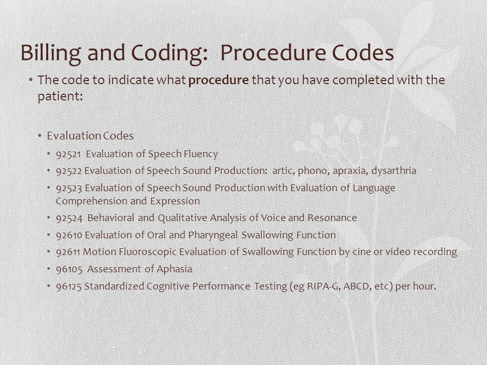 Billing and Coding: Procedure Codes The code to indicate what procedure that you have completed with the patient: Evaluation Codes 92521 Evaluation of Speech Fluency 92522 Evaluation of Speech Sound Production: artic, phono, apraxia, dysarthria 92523 Evaluation of Speech Sound Production with Evaluation of Language Comprehension and Expression 92524 Behavioral and Qualitative Analysis of Voice and Resonance 92610 Evaluation of Oral and Pharyngeal Swallowing Function 92611 Motion Fluoroscopic Evaluation of Swallowing Function by cine or video recording 96105 Assessment of Aphasia 96125 Standardized Cognitive Performance Testing (eg RIPA-G, ABCD, etc) per hour.