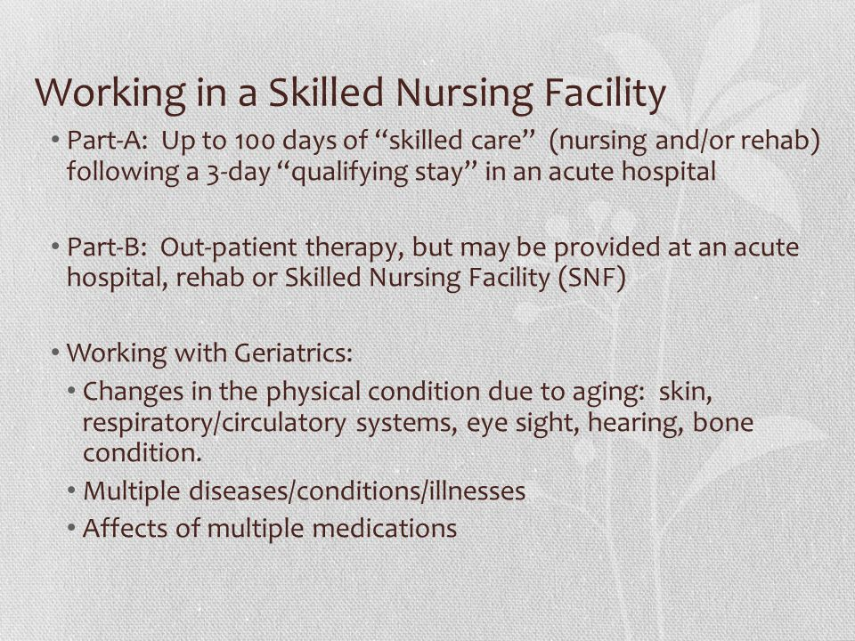 Working in a Skilled Nursing Facility Part-A: Up to 100 days of skilled care (nursing and/or rehab) following a 3-day qualifying stay in an acute hospital Part-B: Out-patient therapy, but may be provided at an acute hospital, rehab or Skilled Nursing Facility (SNF) Working with Geriatrics: Changes in the physical condition due to aging: skin, respiratory/circulatory systems, eye sight, hearing, bone condition.