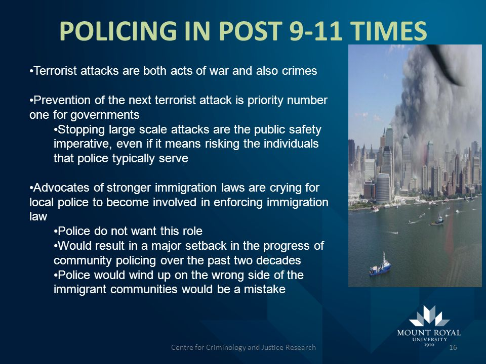 POLICING IN POST 9-11 TIMES 16 Terrorist attacks are both acts of war and also crimes Prevention of the next terrorist attack is priority number one for governments Stopping large scale attacks are the public safety imperative, even if it means risking the individuals that police typically serve Advocates of stronger immigration laws are crying for local police to become involved in enforcing immigration law Police do not want this role Would result in a major setback in the progress of community policing over the past two decades Police would wind up on the wrong side of the immigrant communities would be a mistake Centre for Criminology and Justice Research