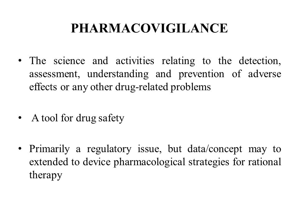 PHARMACOVIGILANCE The science and activities relating to the detection, assessment, understanding and prevention of adverse effects or any other drug-related problems A tool for drug safety Primarily a regulatory issue, but data/concept may to extended to device pharmacological strategies for rational therapy
