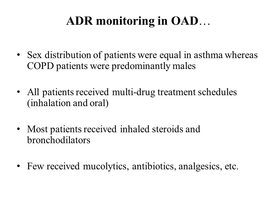 ADR monitoring in OAD… Sex distribution of patients were equal in asthma whereas COPD patients were predominantly males All patients received multi-drug treatment schedules (inhalation and oral) Most patients received inhaled steroids and bronchodilators Few received mucolytics, antibiotics, analgesics, etc.