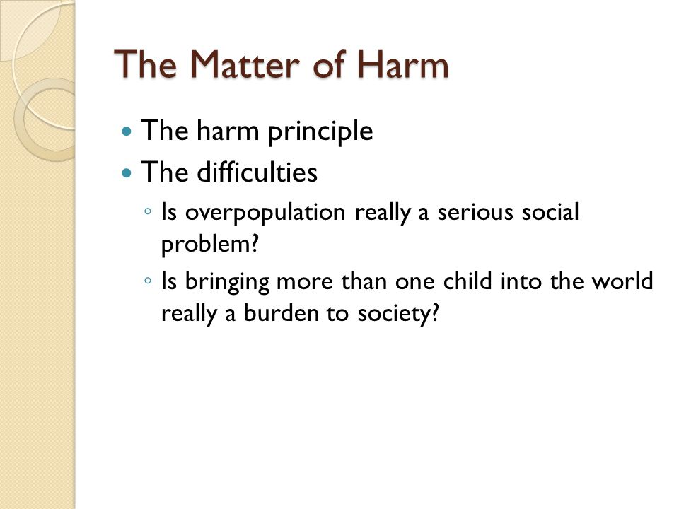 The Matter of Harm The harm principle The difficulties ◦ Is overpopulation really a serious social problem.