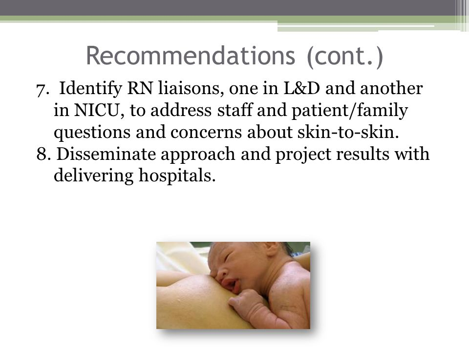 Recommendations (cont.) 7. Identify RN liaisons, one in L&D and another in NICU, to address staff and patient/family questions and concerns about skin