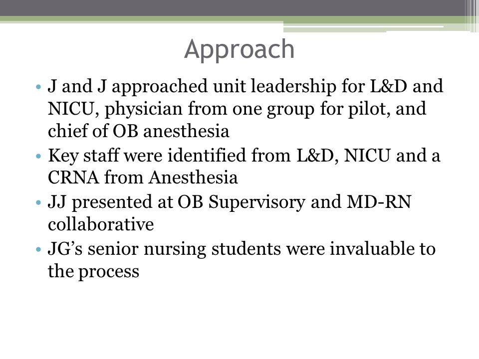 Approach J and J approached unit leadership for L&D and NICU, physician from one group for pilot, and chief of OB anesthesia Key staff were identified