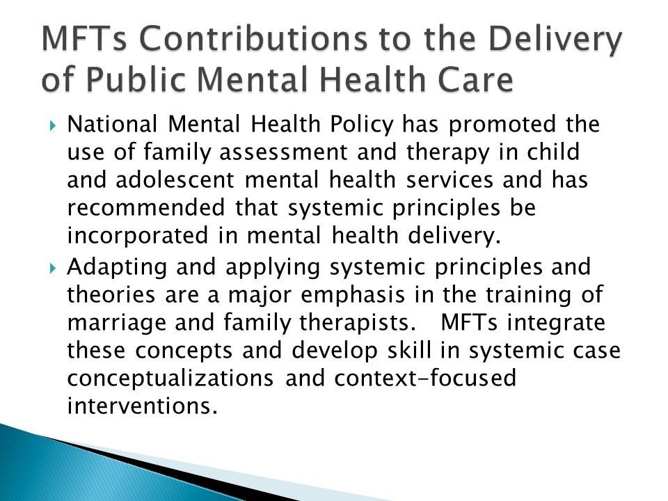 National Mental Health Policy has promoted the use of family assessment and therapy in child and adolescent mental health services and has recommended that systemic principles be incorporated in mental health delivery.