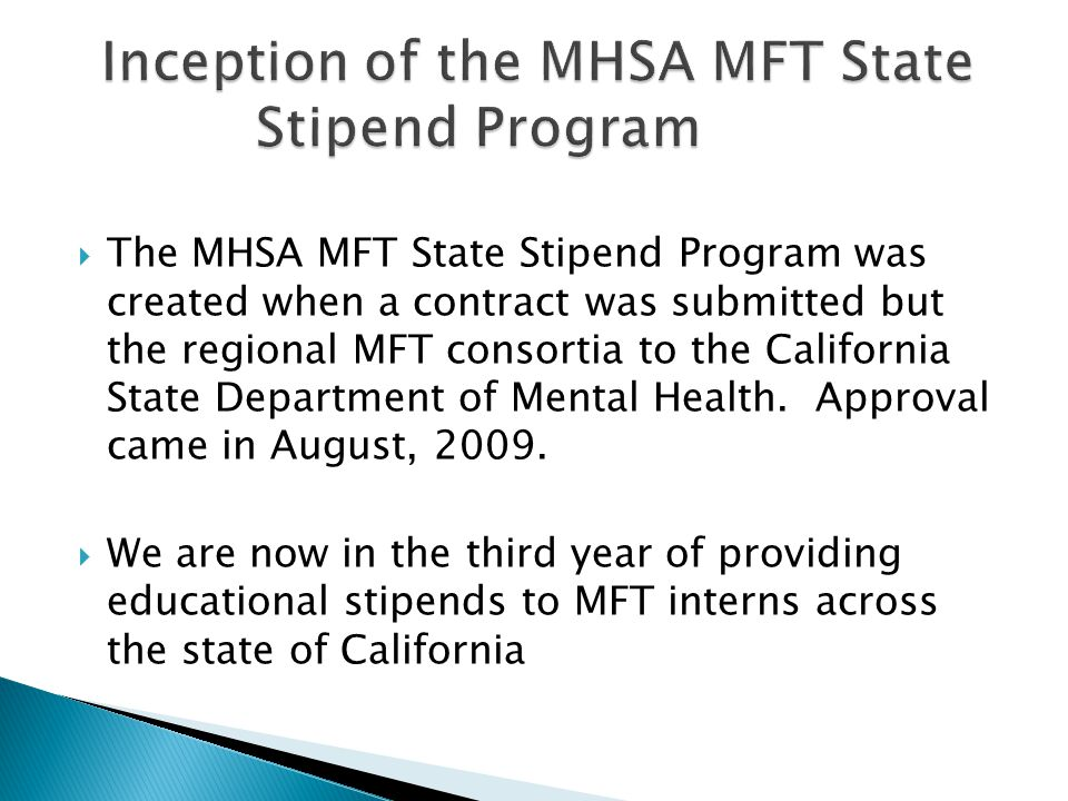  The MHSA MFT State Stipend Program was created when a contract was submitted but the regional MFT consortia to the California State Department of Mental Health.