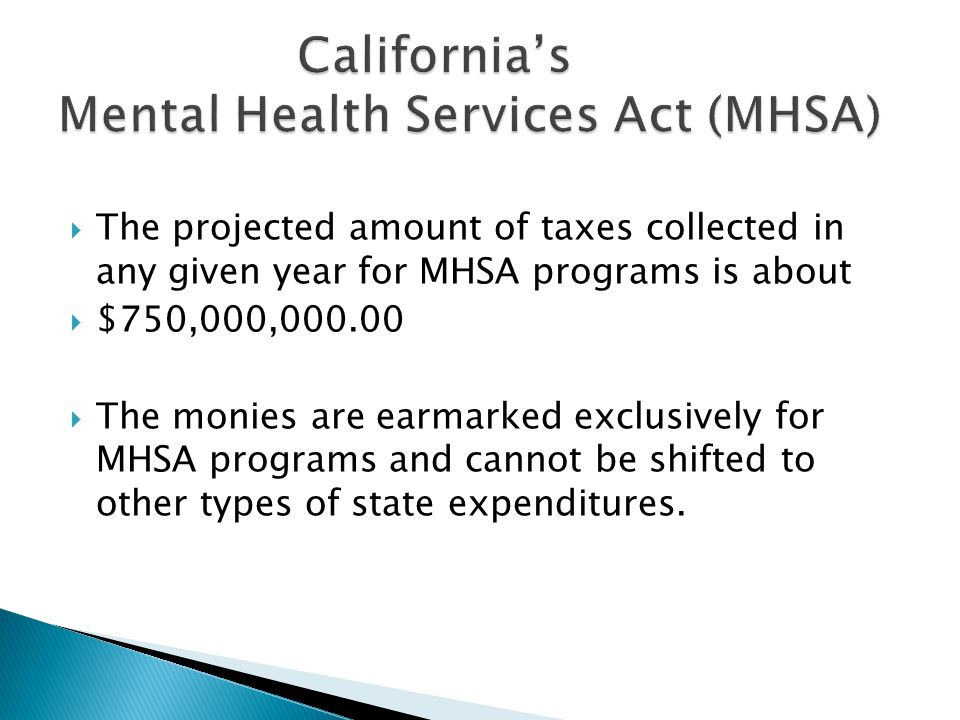  The projected amount of taxes collected in any given year for MHSA programs is about  $750,000,000.00  The monies are earmarked exclusively for MHSA programs and cannot be shifted to other types of state expenditures.