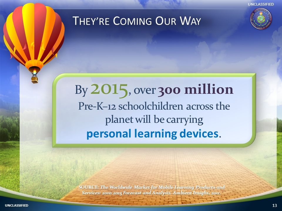 13 T HEY ' RE C OMING O UR W AY By 2015, over 300 million Pre-K–12 schoolchildren across the planet will be carrying personal learning devices.