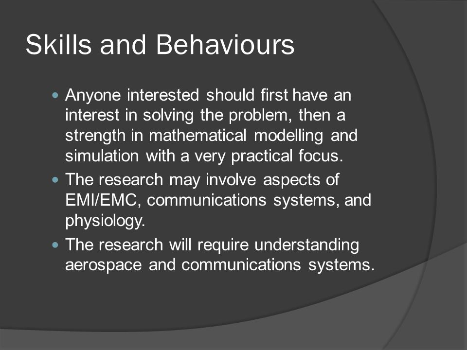 Skills and Behaviours Anyone interested should first have an interest in solving the problem, then a strength in mathematical modelling and simulation