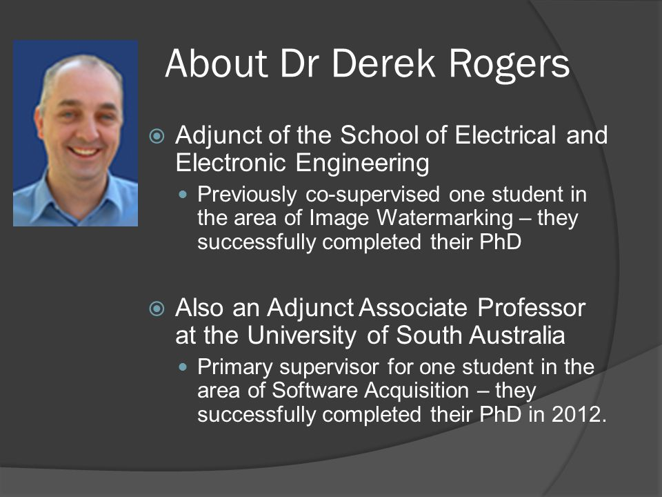 About Dr Derek Rogers  Adjunct of the School of Electrical and Electronic Engineering Previously co-supervised one student in the area of Image Watermarking – they successfully completed their PhD  Also an Adjunct Associate Professor at the University of South Australia Primary supervisor for one student in the area of Software Acquisition – they successfully completed their PhD in 2012.