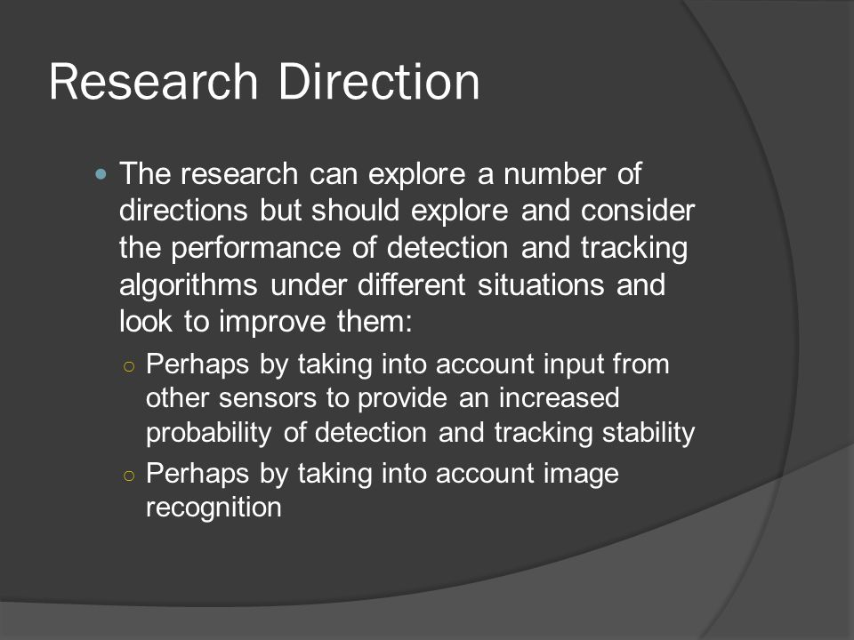 Research Direction The research can explore a number of directions but should explore and consider the performance of detection and tracking algorithm
