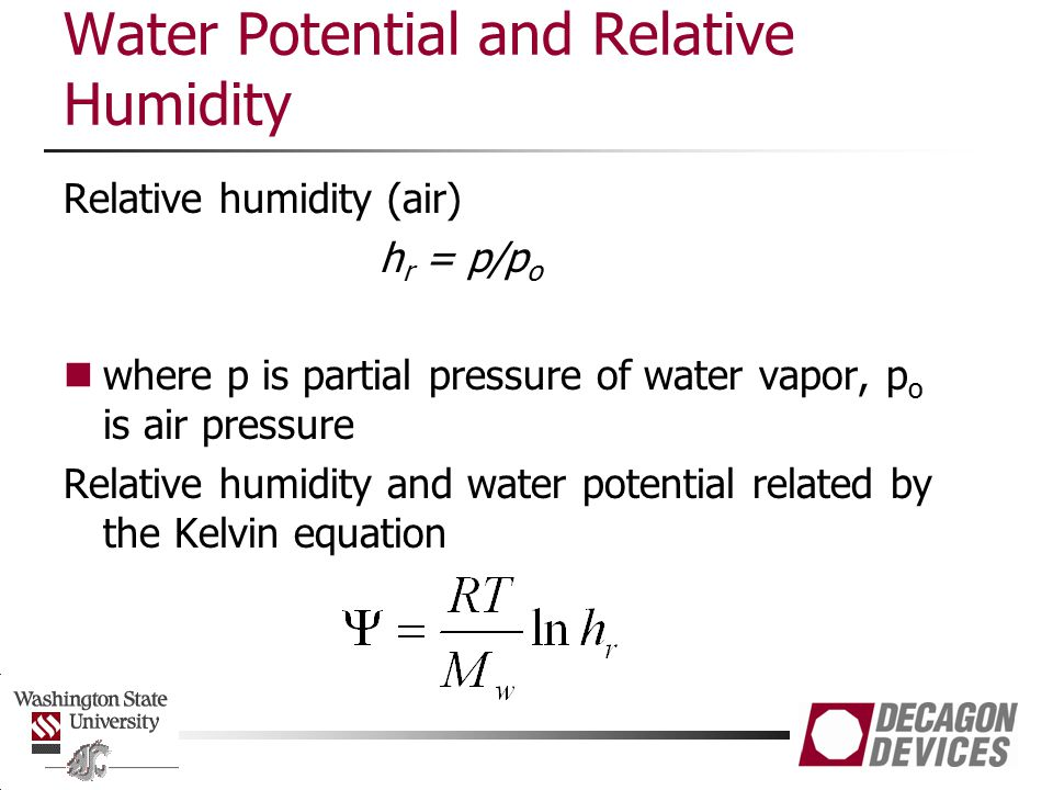 Water Potential and Relative Humidity Relative humidity (air) h r = p/p o where p is partial pressure of water vapor, p o is air pressure Relative humidity and water potential related by the Kelvin equation
