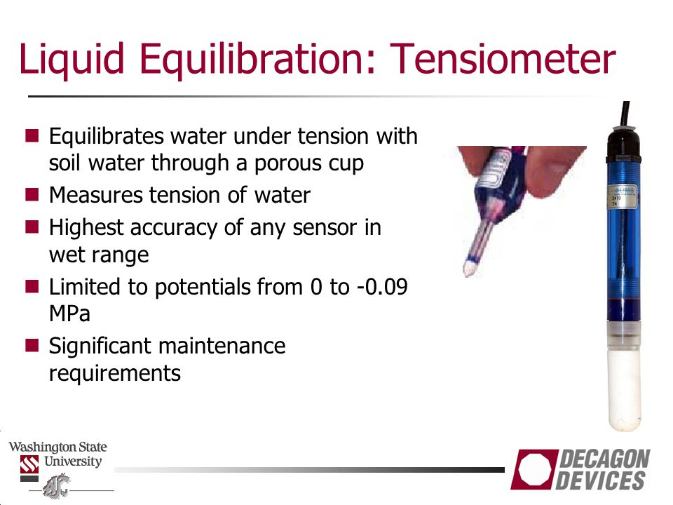Liquid Equilibration: Tensiometer Equilibrates water under tension with soil water through a porous cup Measures tension of water Highest accuracy of any sensor in wet range Limited to potentials from 0 to -0.09 MPa Significant maintenance requirements