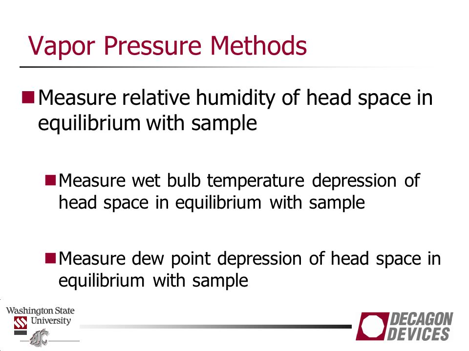 Vapor Pressure Methods Measure relative humidity of head space in equilibrium with sample Measure wet bulb temperature depression of head space in equilibrium with sample Measure dew point depression of head space in equilibrium with sample