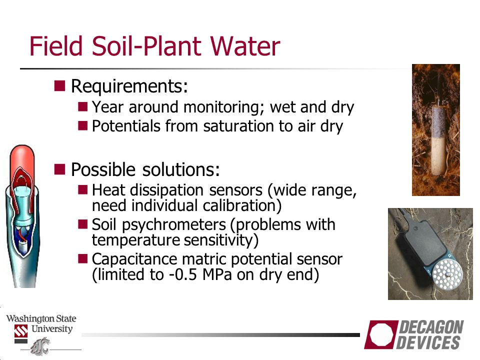 Field Soil-Plant Water Requirements: Year around monitoring; wet and dry Potentials from saturation to air dry Possible solutions: Heat dissipation sensors (wide range, need individual calibration) Soil psychrometers (problems with temperature sensitivity) Capacitance matric potential sensor (limited to -0.5 MPa on dry end)