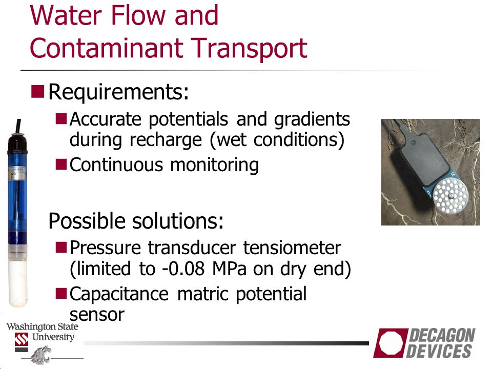 Water Flow and Contaminant Transport Requirements: Accurate potentials and gradients during recharge (wet conditions) Continuous monitoring Possible solutions: Pressure transducer tensiometer (limited to -0.08 MPa on dry end) Capacitance matric potential sensor