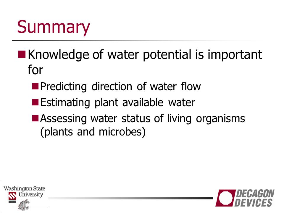 Summary Knowledge of water potential is important for Predicting direction of water flow Estimating plant available water Assessing water status of living organisms (plants and microbes)