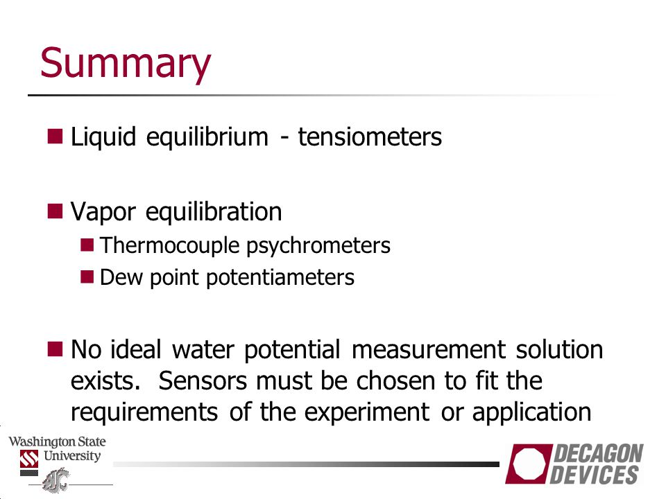Summary Liquid equilibrium - tensiometers Vapor equilibration Thermocouple psychrometers Dew point potentiameters No ideal water potential measurement solution exists.