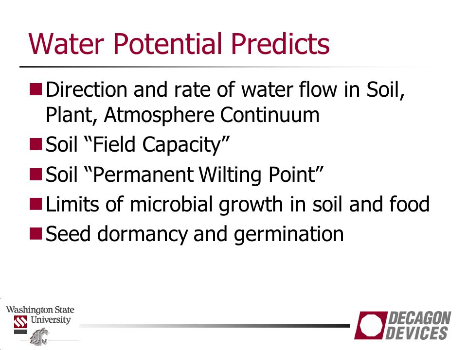 Water Potential Predicts Direction and rate of water flow in Soil, Plant, Atmosphere Continuum Soil Field Capacity Soil Permanent Wilting Point Limits of microbial growth in soil and food Seed dormancy and germination