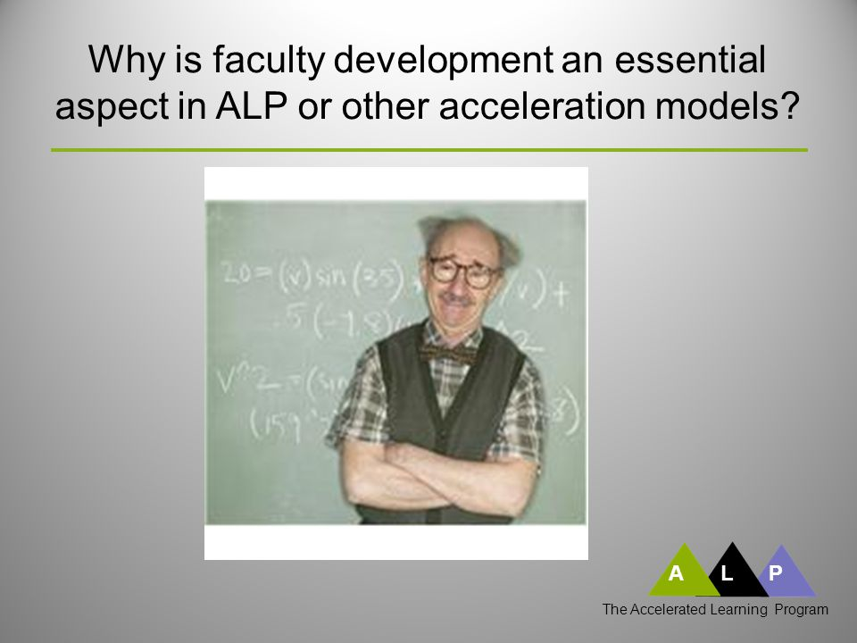 ALP Why is faculty development an essential aspect in ALP or other acceleration models.