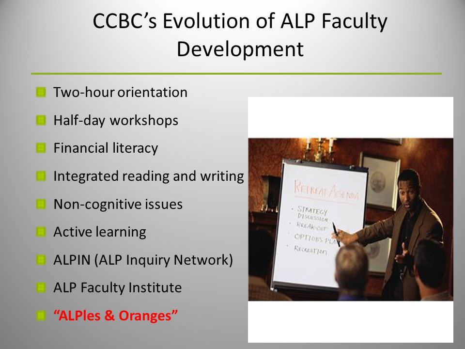 CCBC's Evolution of ALP Faculty Development Two-hour orientation Half-day workshops Financial literacy Integrated reading and writing Non-cognitive issues Active learning ALPIN (ALP Inquiry Network) ALP Faculty Institute ALPles & Oranges