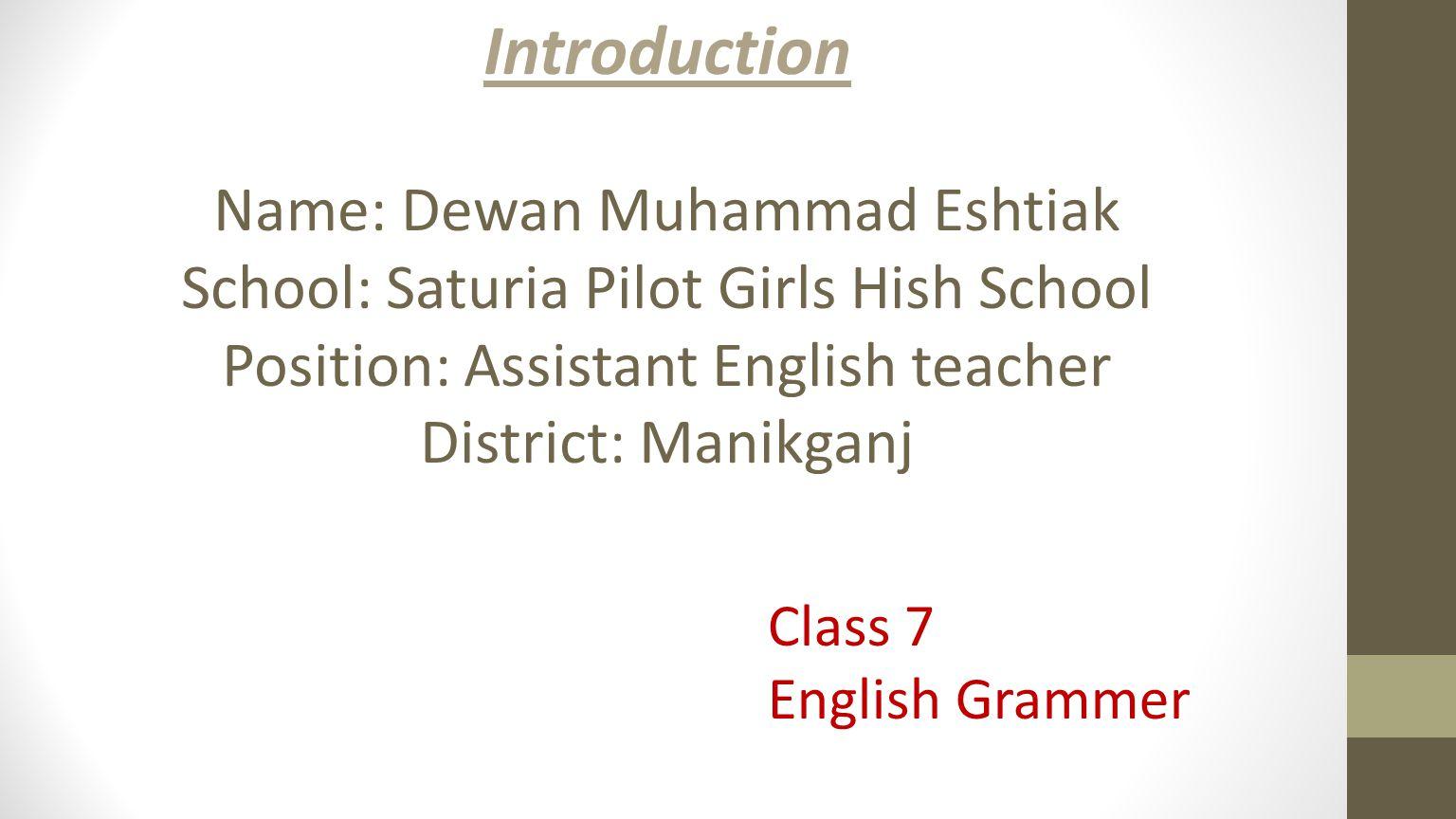 Introduction Name: Dewan Muhammad Eshtiak School: Saturia Pilot Girls Hish School Position: Assistant English teacher District: Manikganj Class 7 English Grammer