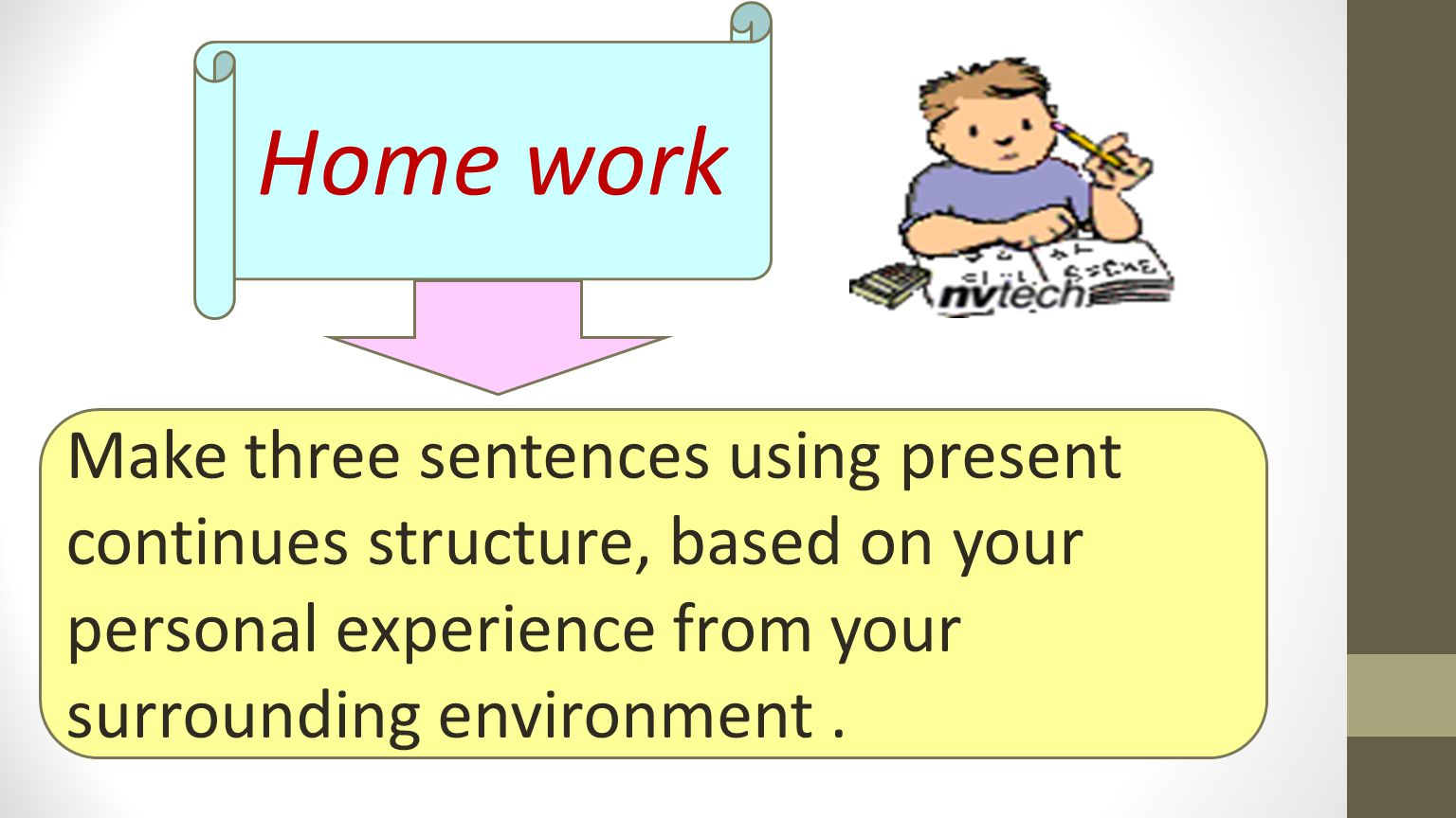 Home work Make three sentences using present continues structure, based on your personal experience from your surrounding environment.