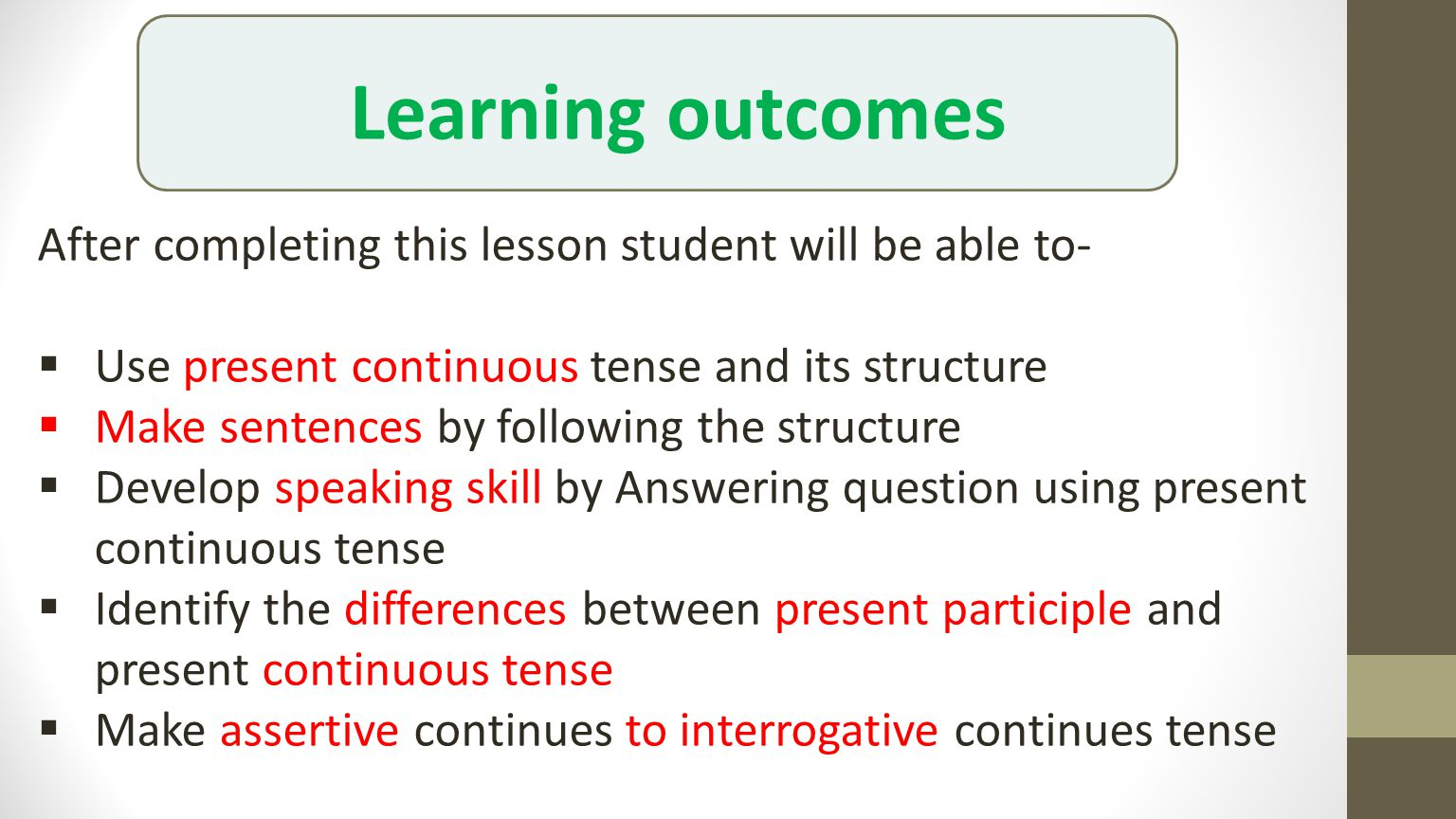 After completing this lesson student will be able to-  Use present continuous tense and its structure  Make sentences by following the structure  Develop speaking skill by Answering question using present continuous tense  Identify the differences between present participle and present continuous tense  Make assertive continues to interrogative continues tense Learning outcomes