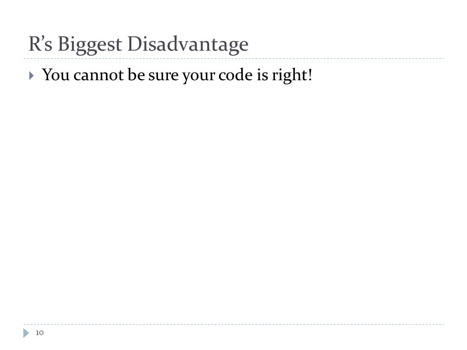 R's Biggest Disadvantage 10  You cannot be sure your code is right!