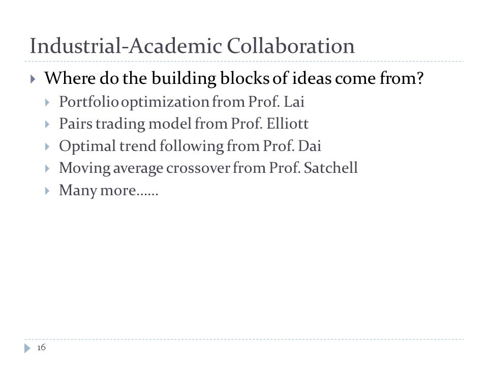Industrial-Academic Collaboration 16  Where do the building blocks of ideas come from?  Portfolio optimization from Prof. Lai  Pairs trading model