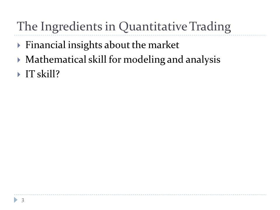 The Ingredients in Quantitative Trading 3  Financial insights about the market  Mathematical skill for modeling and analysis  IT skill?