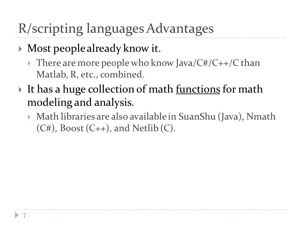 R/scripting languages Advantages 7  Most people already know it.  There are more people who know Java/C#/C++/C than Matlab, R, etc., combined.  It