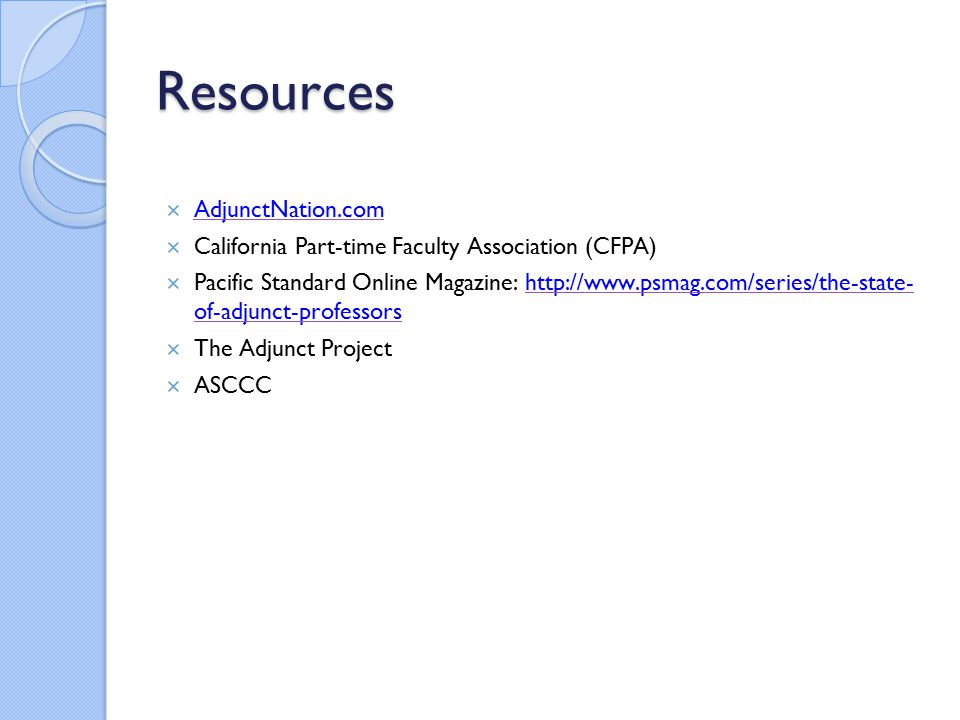 Resources  AdjunctNation.com AdjunctNation.com  California Part-time Faculty Association (CFPA)  Pacific Standard Online Magazine: http://www.psmag.com/series/the-state- of-adjunct-professorshttp://www.psmag.com/series/the-state- of-adjunct-professors  The Adjunct Project  ASCCC