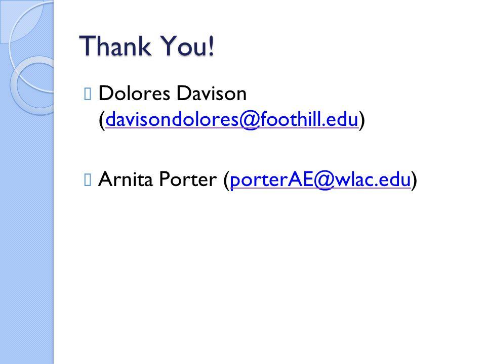 Thank You!  Dolores Davison (davisondolores@foothill.edu)davisondolores@foothill.edu  Arnita Porter (porterAE@wlac.edu)porterAE@wlac.edu