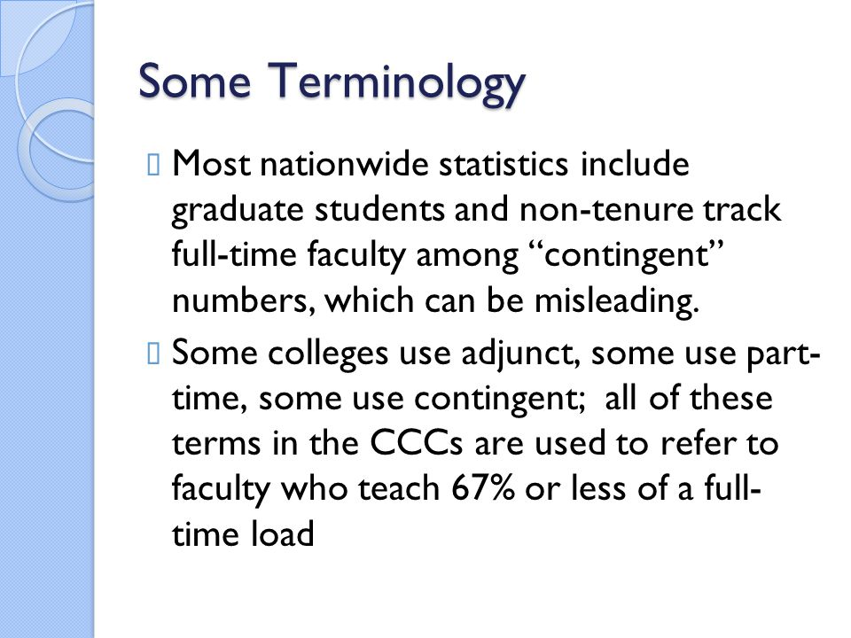 Some Terminology  Most nationwide statistics include graduate students and non-tenure track full-time faculty among contingent numbers, which can be misleading.