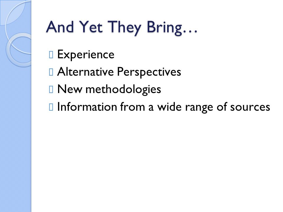 And Yet They Bring…  Experience  Alternative Perspectives  New methodologies  Information from a wide range of sources