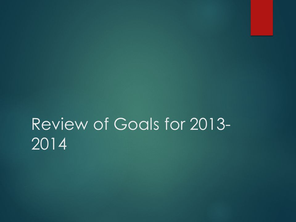 Review of Goals for 2013- 2014