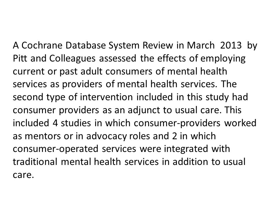 A Cochrane Database System Review in March 2013 by Pitt and Colleagues assessed the effects of employing current or past adult consumers of mental hea