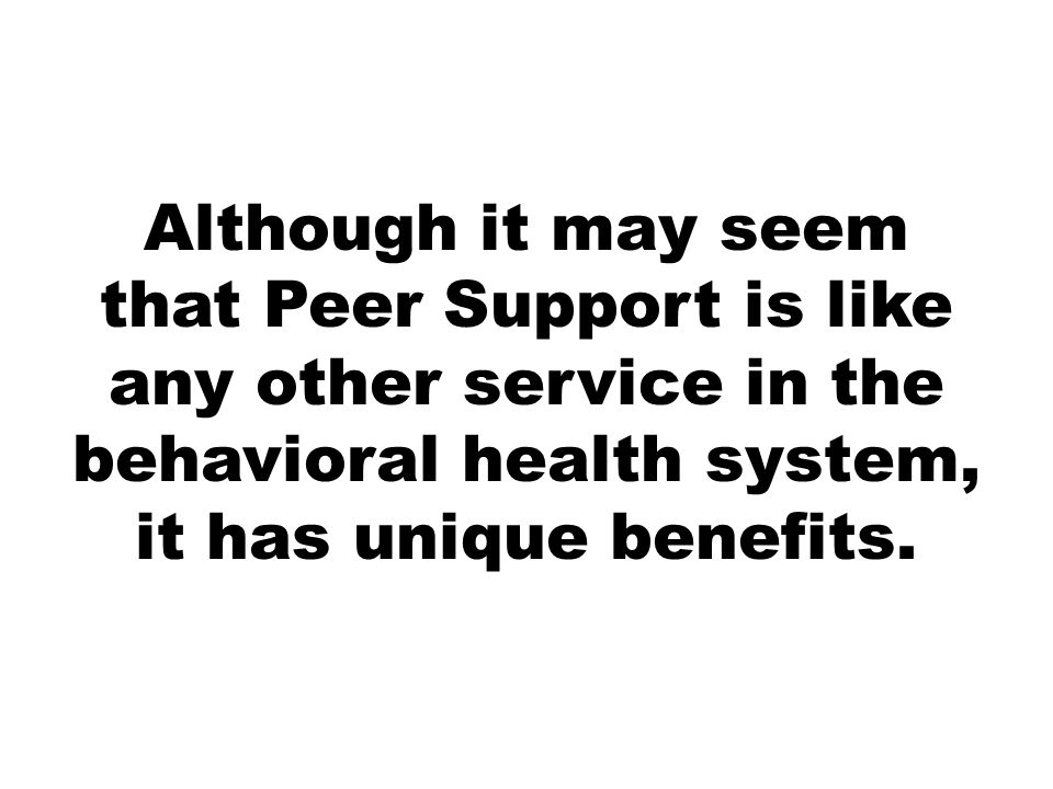 AS A PEER SUPPORTER, WE CAN…  Reach out and connect with the individual on personal perspective level  Empower the individual to make the decisions about how to engage in a Peer Support Relationship  Build trust and trustworthiness  Share our experiences with treatment and life struggles  Address and respect boundary issues  Be understanding to the person who is having a hard time