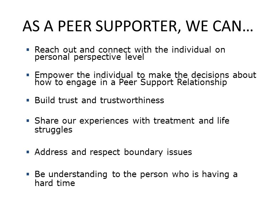 AS A PEER SUPPORTER, WE CAN…  Reach out and connect with the individual on personal perspective level  Empower the individual to make the decisions