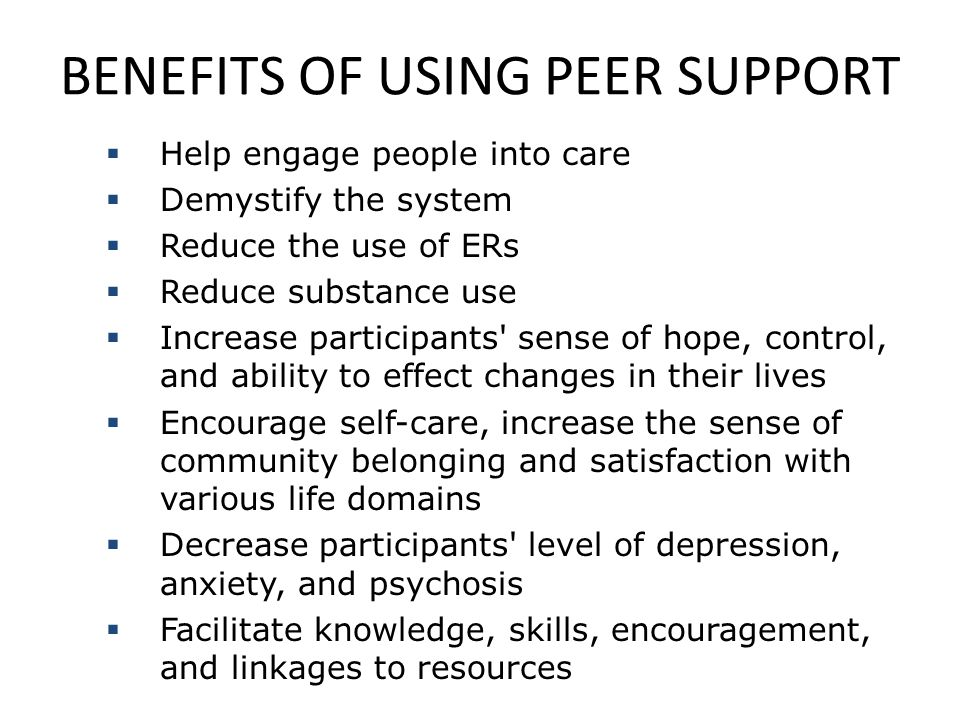 BENEFITS OF USING PEER SUPPORT  Help engage people into care  Demystify the system  Reduce the use of ERs  Reduce substance use  Increase partici