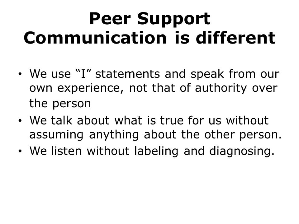 """Peer Support Communication is different We use """"I"""" statements and speak from our own experience, not that of authority over the person We talk about w"""