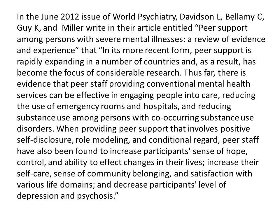 """In the June 2012 issue of World Psychiatry, Davidson L, Bellamy C, Guy K, and Miller write in their article entitled """"Peer support among persons with"""