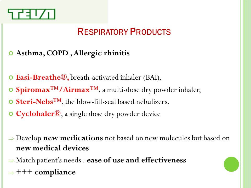 R ESPIRATORY P RODUCTS Asthma, COPD, Allergic rhinitis Easi-Breathe®, breath-activated inhaler (BAI), Spiromax™/Airmax™, a multi-dose dry powder inhal