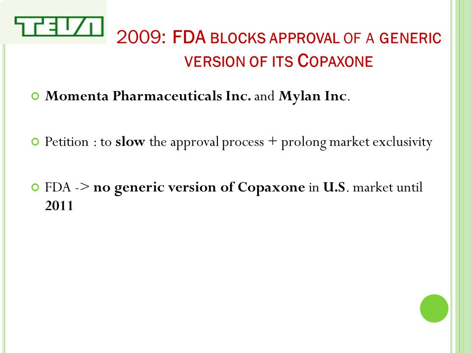 2009: FDA BLOCKS APPROVAL OF A GENERIC VERSION OF ITS C OPAXONE Momenta Pharmaceuticals Inc. and Mylan Inc. Petition : to slow the approval process +