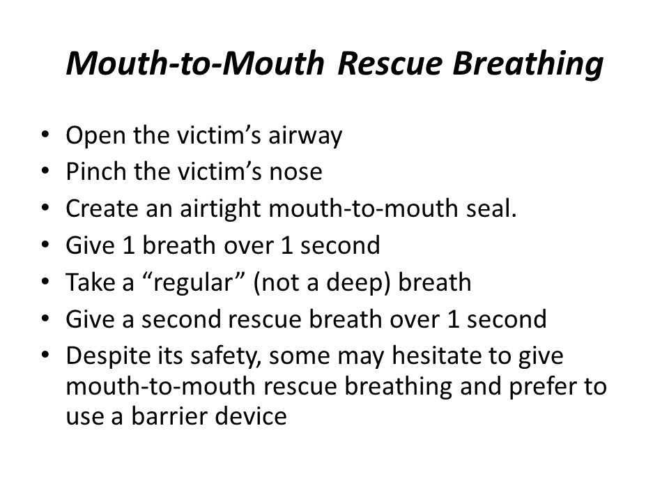 Mouth-to-Mouth Rescue Breathing Open the victim's airway Pinch the victim's nose Create an airtight mouth-to-mouth seal. Give 1 breath over 1 second T