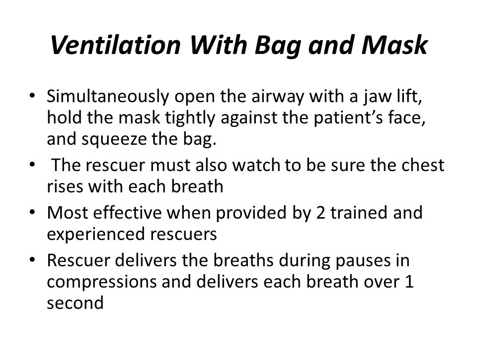 Ventilation With Bag and Mask Simultaneously open the airway with a jaw lift, hold the mask tightly against the patient's face, and squeeze the bag. T